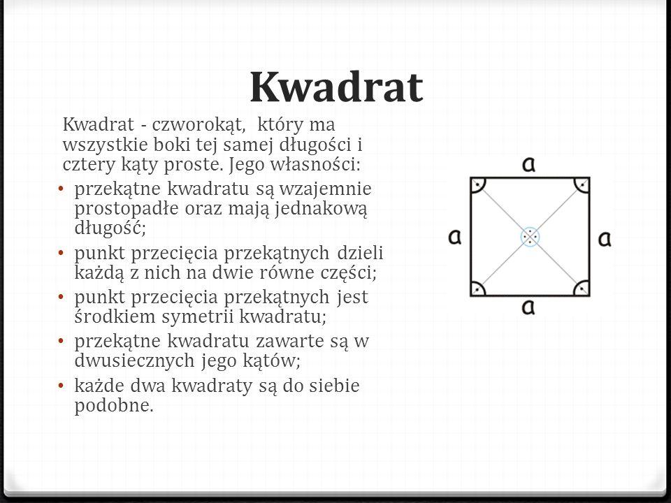 Kwadrat Kwadrat - czworokąt, który ma wszystkie boki tej samej długości i cztery kąty proste. Jego własności:
