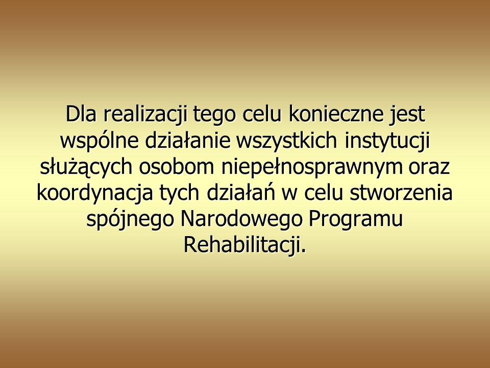 Dla realizacji tego celu konieczne jest wspólne działanie wszystkich instytucji służących osobom niepełnosprawnym oraz koordynacja tych działań w celu stworzenia spójnego Narodowego Programu Rehabilitacji.