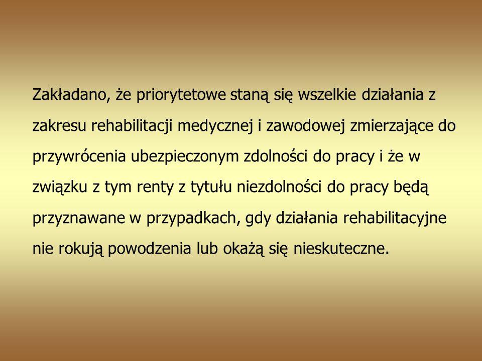 Zakładano, że priorytetowe staną się wszelkie działania z zakresu rehabilitacji medycznej i zawodowej zmierzające do przywrócenia ubezpieczonym zdolności do pracy i że w związku z tym renty z tytułu niezdolności do pracy będą przyznawane w przypadkach, gdy działania rehabilitacyjne nie rokują powodzenia lub okażą się nieskuteczne.