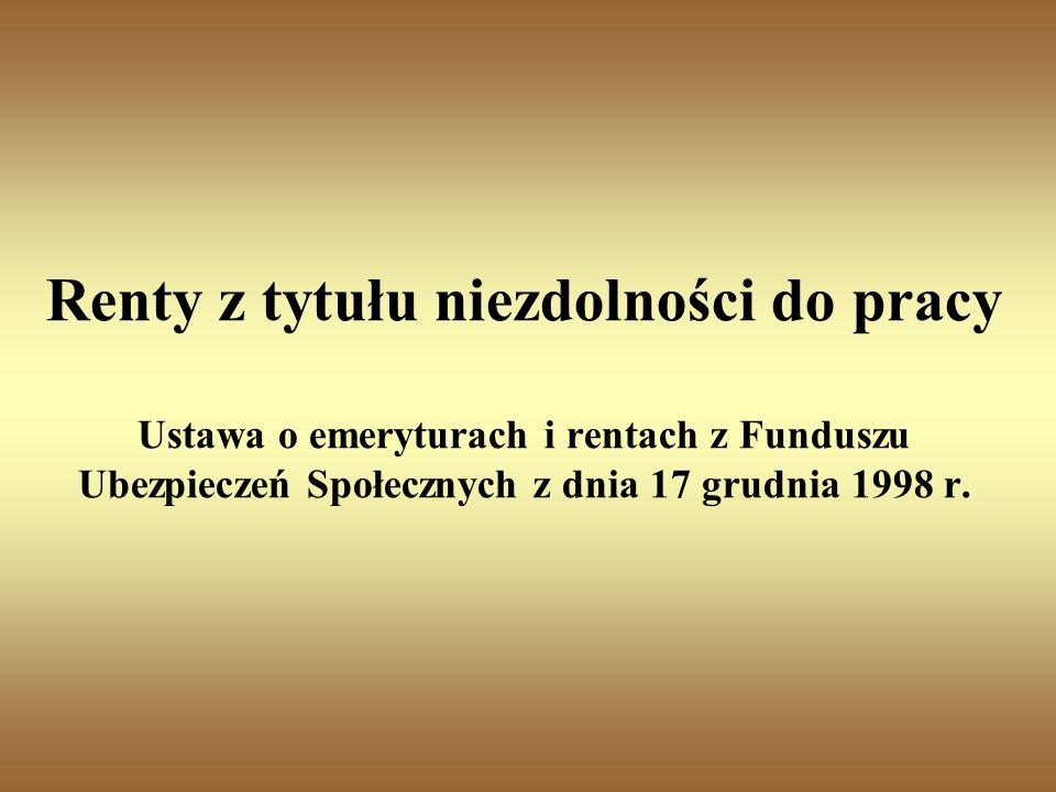 Renty z tytułu niezdolności do pracy Ustawa o emeryturach i rentach z Funduszu Ubezpieczeń Społecznych z dnia 17 grudnia 1998 r.