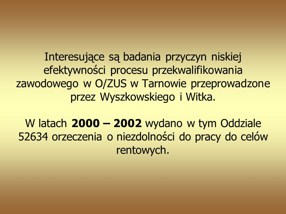 Interesujące są badania przyczyn niskiej efektywności procesu przekwalifikowania zawodowego w O/ZUS w Tarnowie przeprowadzone przez Wyszkowskiego i Witka.