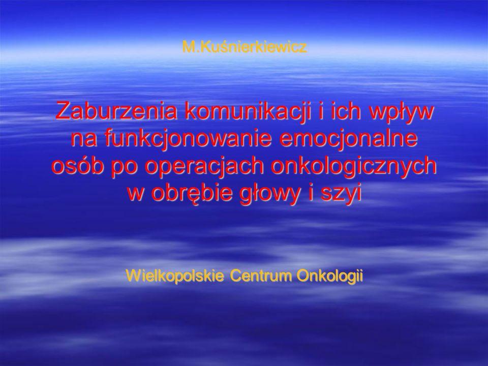 M.Kuśnierkiewicz Zaburzenia komunikacji i ich wpływ na funkcjonowanie emocjonalne osób po operacjach onkologicznych w obrębie głowy i szyi Wielkopolskie Centrum Onkologii