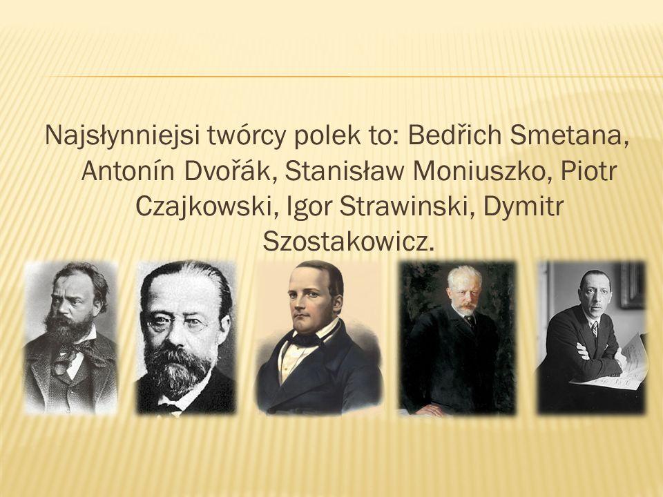 Najsłynniejsi twórcy polek to: Bedřich Smetana, Antonín Dvořák, Stanisław Moniuszko, Piotr Czajkowski, Igor Strawinski, Dymitr Szostakowicz.