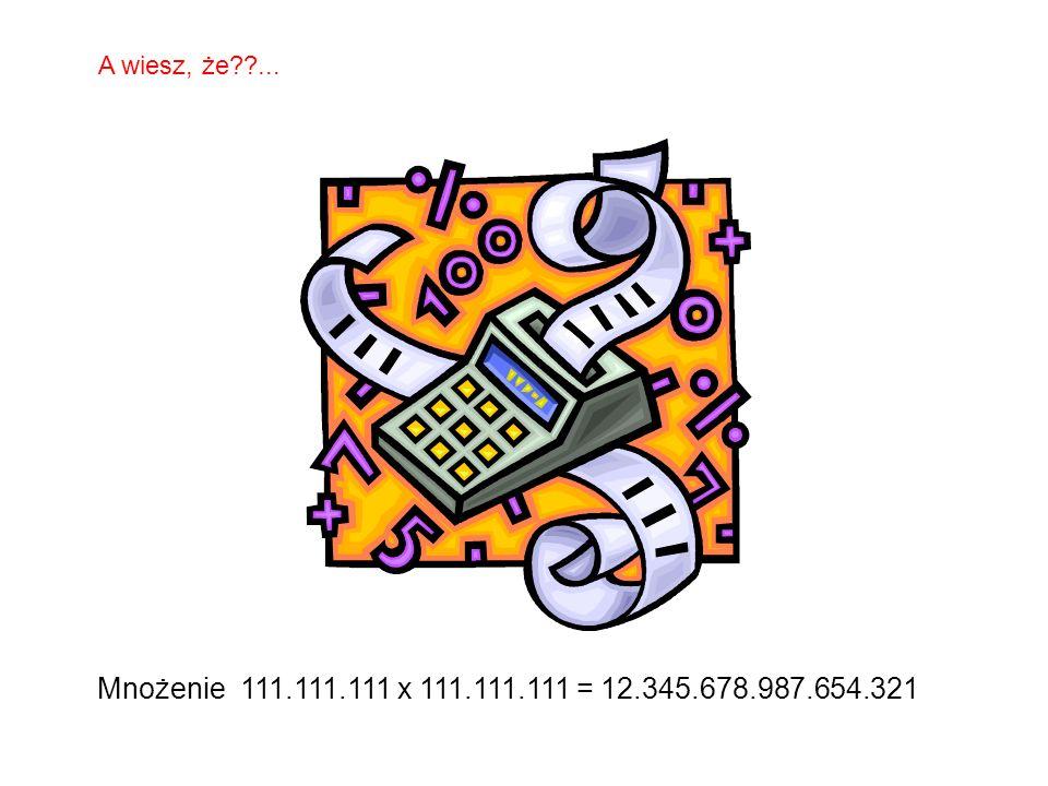 A wiesz, że ... Mnożenie 111.111.111 x 111.111.111 = 12.345.678.987.654.321