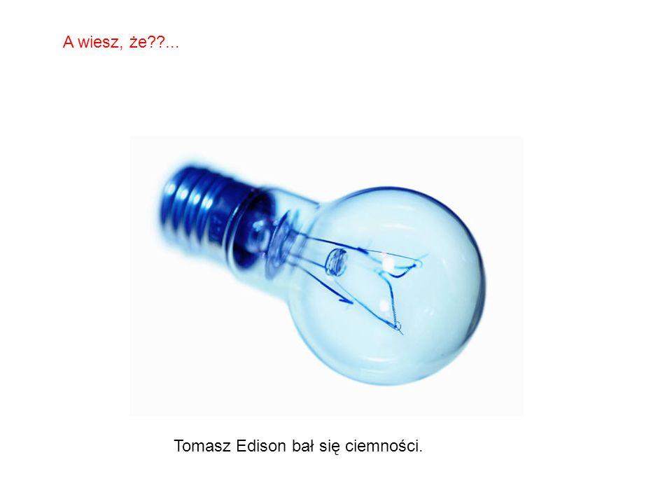 A wiesz, że ... Tomasz Edison bał się ciemności.
