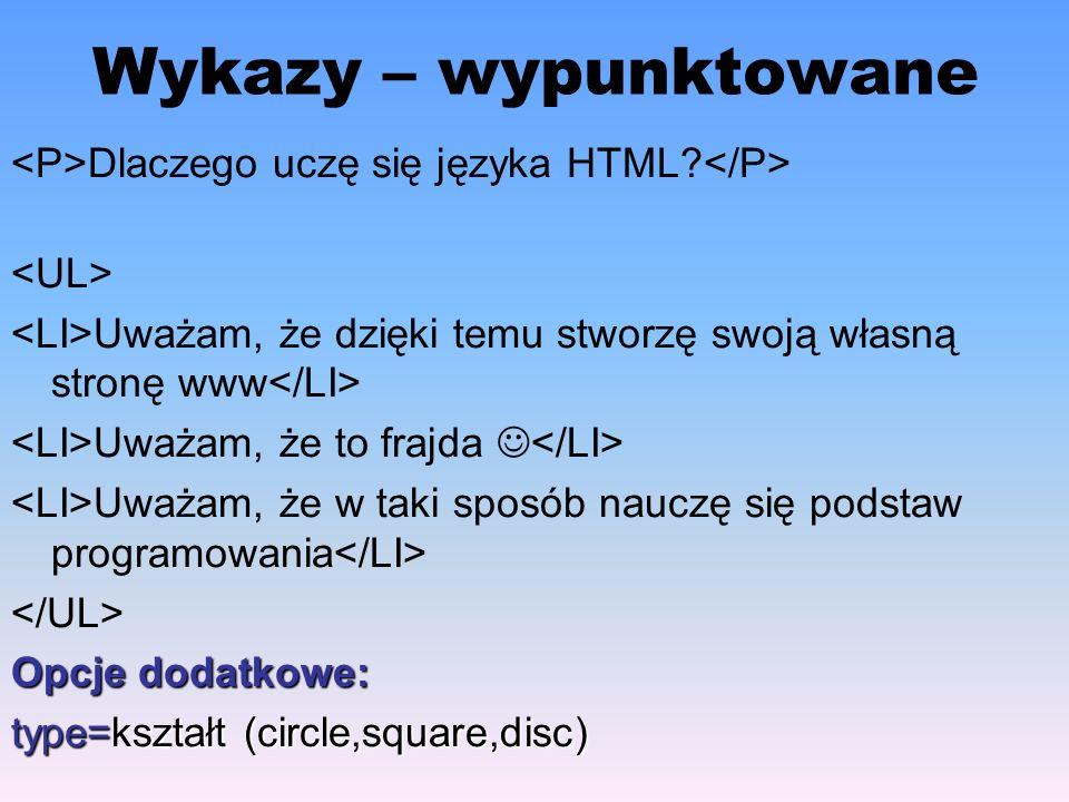 Wykazy – wypunktowane <P>Dlaczego uczę się języka HTML </P> <UL> <LI>Uważam, że dzięki temu stworzę swoją własną stronę www</LI>