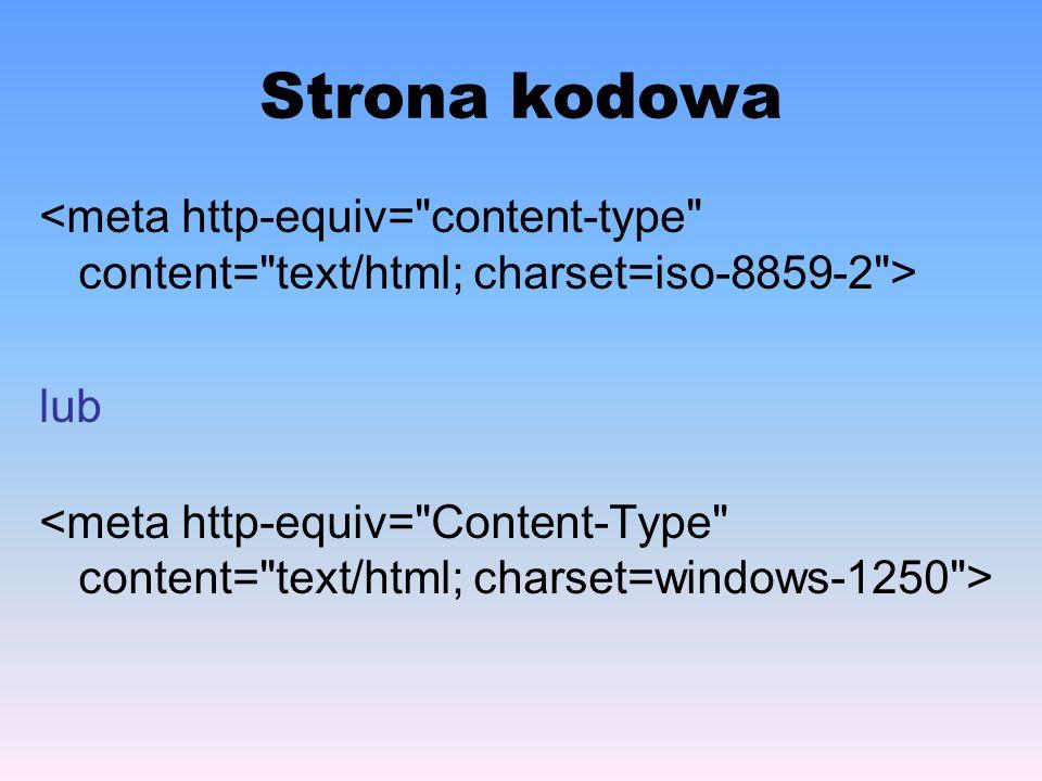 Strona kodowa <meta http-equiv= content-type content= text/html; charset=iso-8859-2 > lub.