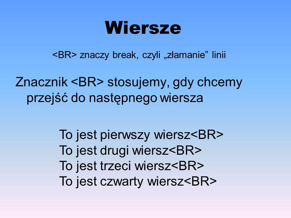 """Wiersze <BR> znaczy break, czyli """"złamanie linii. Znacznik <BR> stosujemy, gdy chcemy przejść do następnego wiersza."""