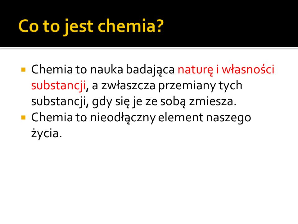 Co to jest chemia Chemia to nauka badająca naturę i własności substancji, a zwłaszcza przemiany tych substancji, gdy się je ze sobą zmiesza.