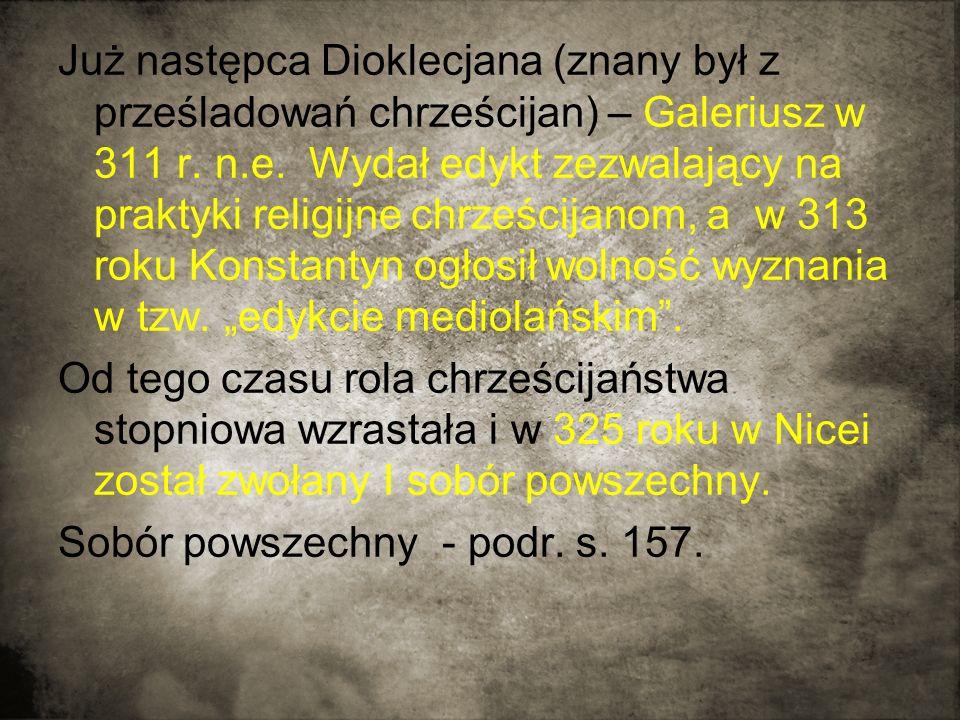 Już następca Dioklecjana (znany był z prześladowań chrześcijan) – Galeriusz w 311 r.