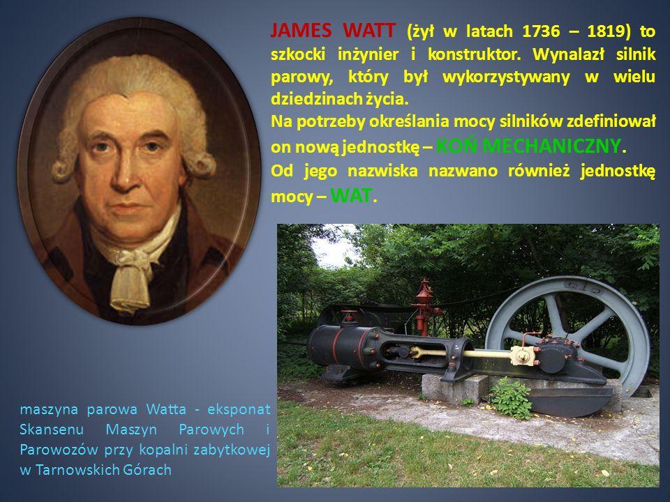 JAMES WATT (żył w latach 1736 – 1819) to szkocki inżynier i konstruktor. Wynalazł silnik parowy, który był wykorzystywany w wielu dziedzinach życia.