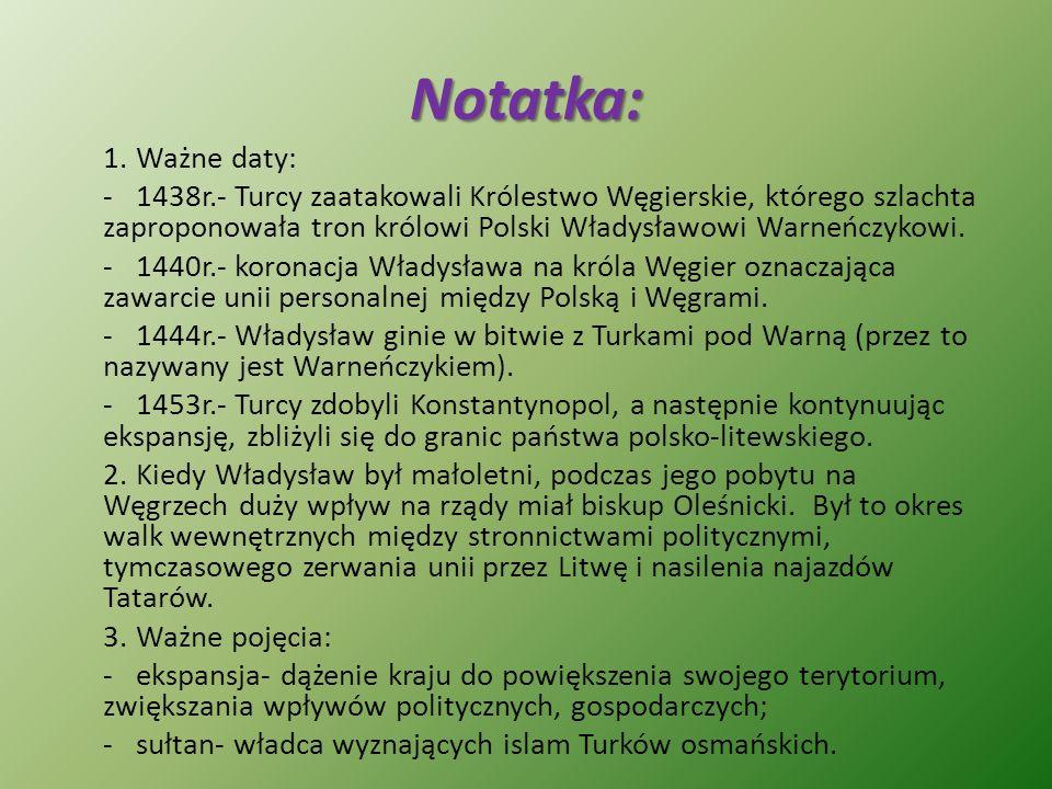 Notatka: Ważne daty: 1438r.- Turcy zaatakowali Królestwo Węgierskie, którego szlachta zaproponowała tron królowi Polski Władysławowi Warneńczykowi.