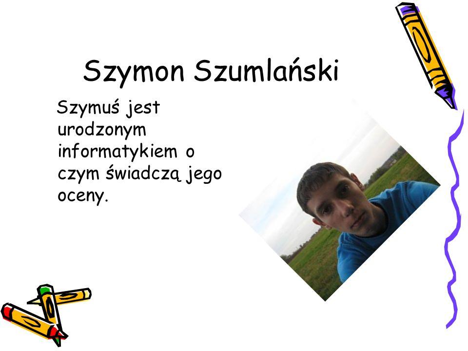 Szymon Szumlański Szymuś jest urodzonym informatykiem o czym świadczą jego oceny.