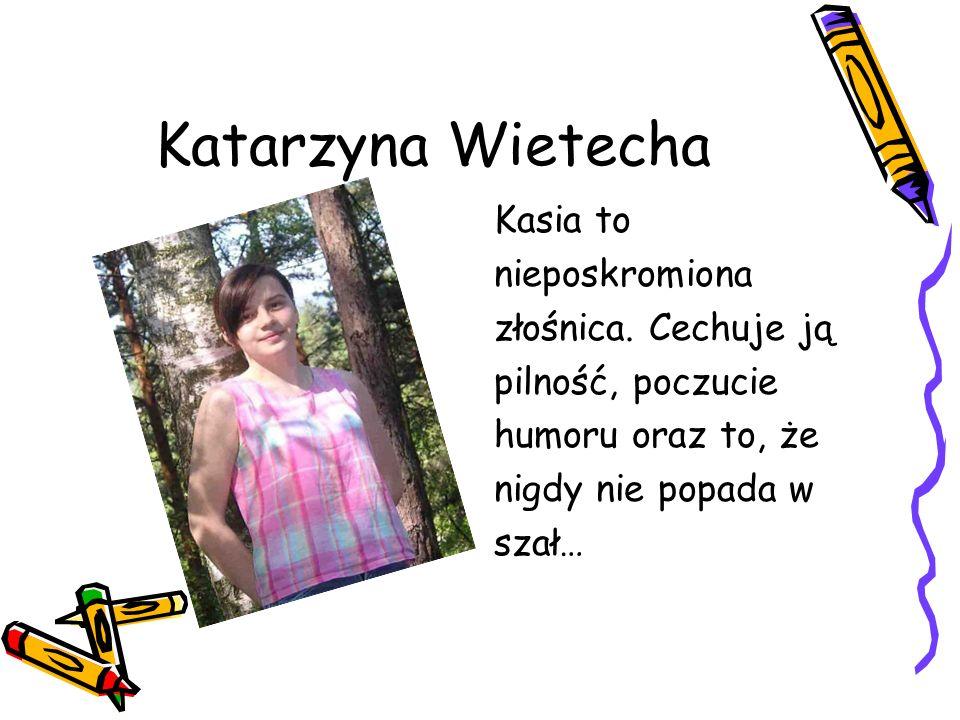 Katarzyna Wietecha Kasia to nieposkromiona złośnica. Cechuje ją