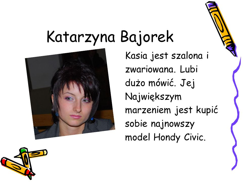 Katarzyna Bajorek Kasia jest szalona i zwariowana. Lubi