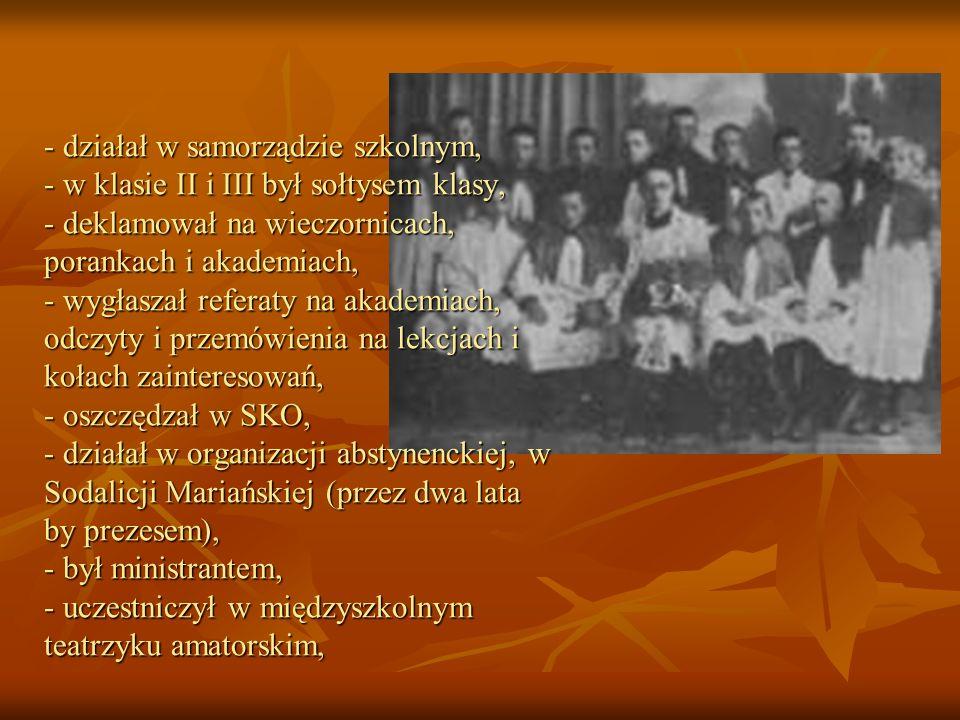 - działał w samorządzie szkolnym, - w klasie II i III był sołtysem klasy, - deklamował na wieczornicach, porankach i akademiach, - wygłaszał referaty na akademiach, odczyty i przemówienia na lekcjach i kołach zainteresowań, - oszczędzał w SKO, - działał w organizacji abstynenckiej, w Sodalicji Mariańskiej (przez dwa lata by prezesem), - był ministrantem, - uczestniczył w międzyszkolnym teatrzyku amatorskim,