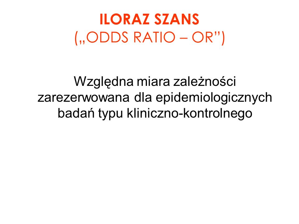 "ILORAZ SZANS (""ODDS RATIO – OR )"
