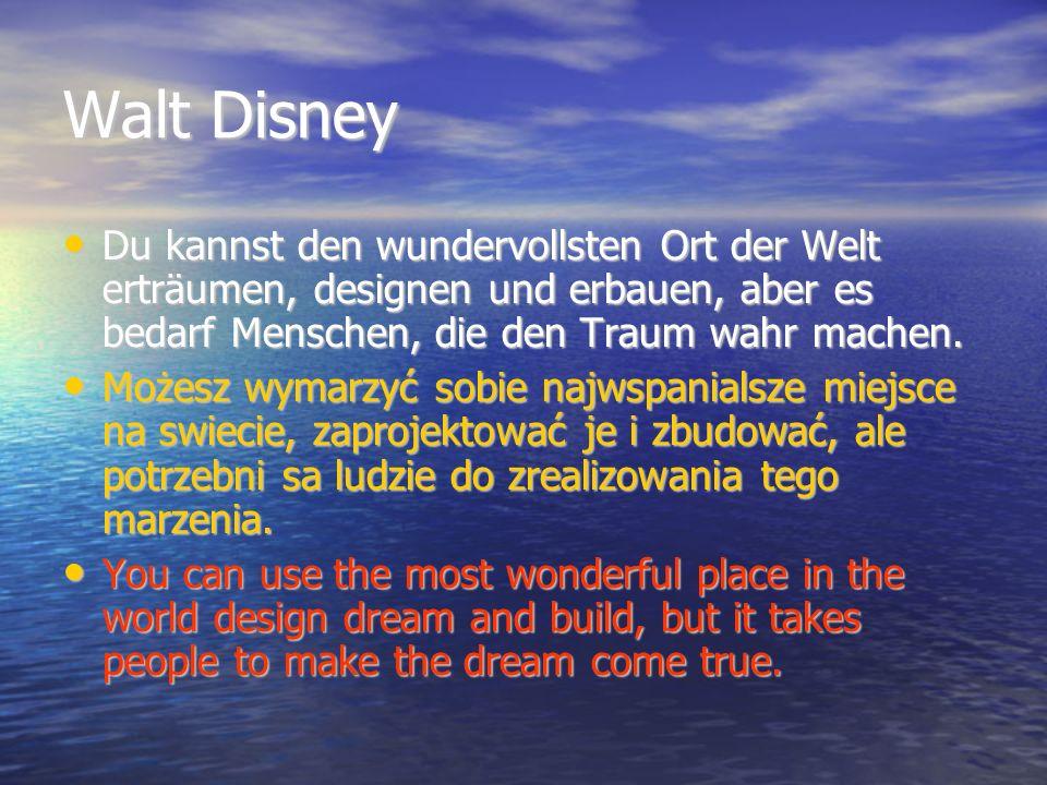 Walt Disney Du kannst den wundervollsten Ort der Welt erträumen, designen und erbauen, aber es bedarf Menschen, die den Traum wahr machen.