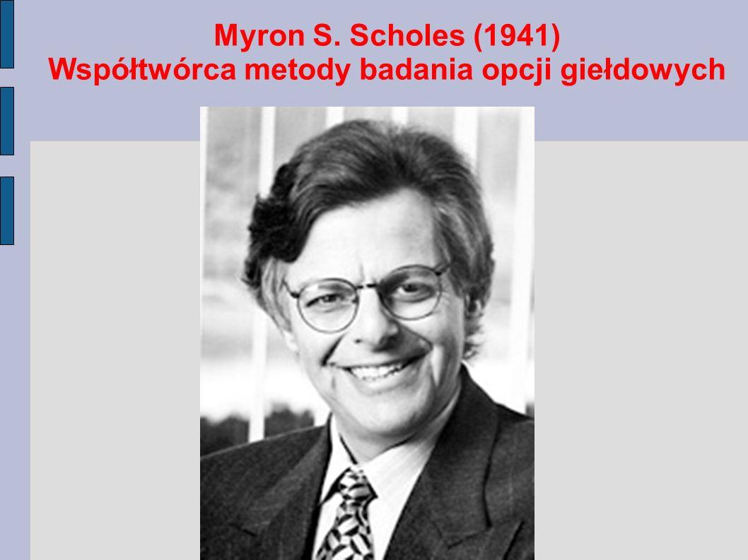 Myron S. Scholes (1941) Współtwórca metody badania opcji giełdowych