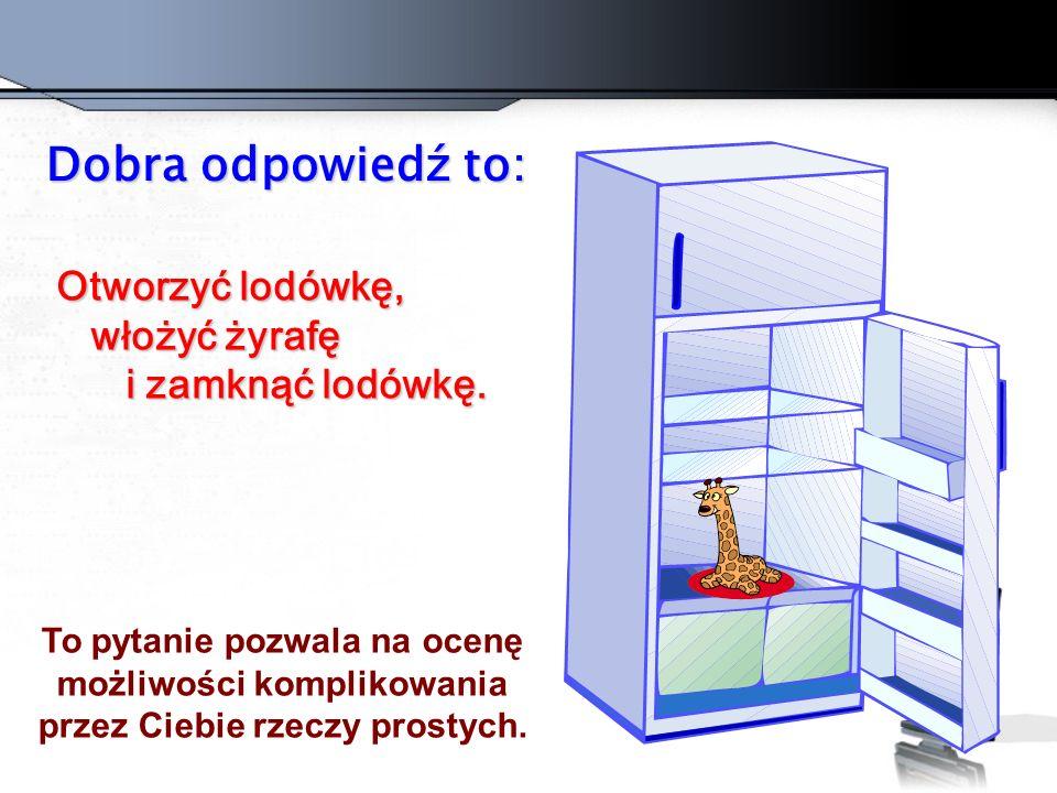 Dobra odpowiedź to: Otworzyć lodówkę, włożyć żyrafę i zamknąć lodówkę.