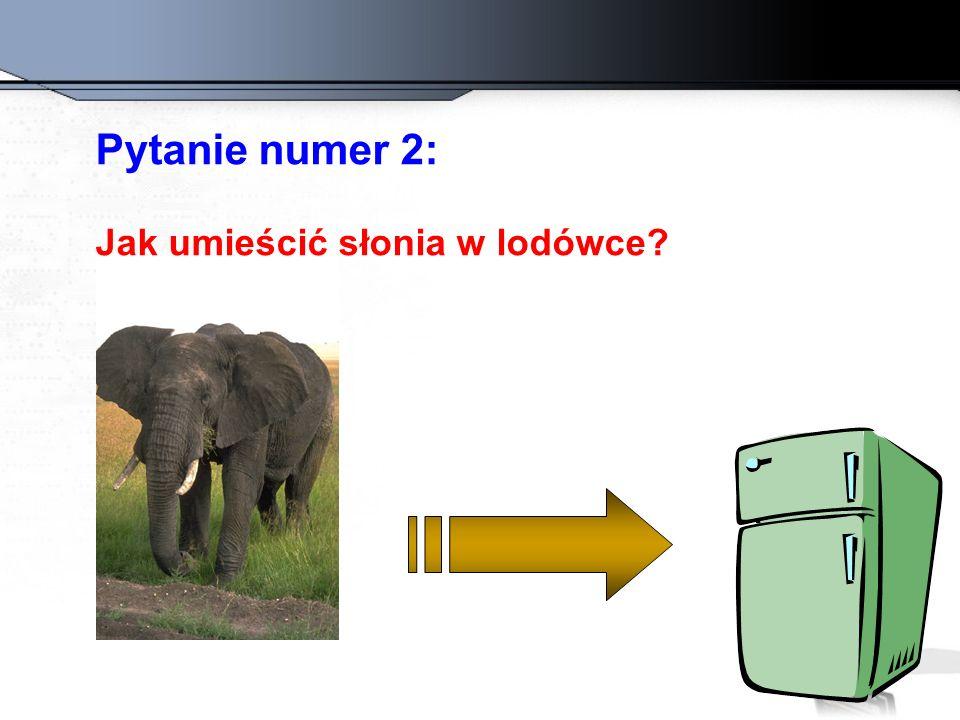 Pytanie numer 2: Jak umieścić słonia w lodówce