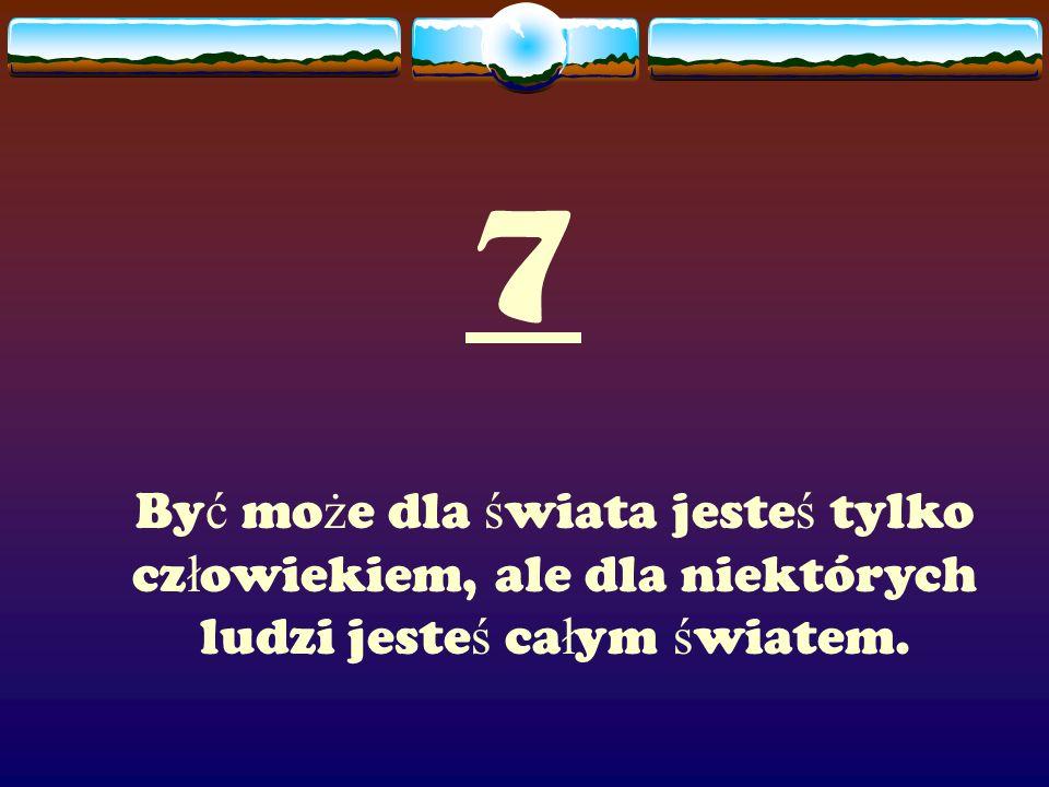 7 Być może dla świata jesteś tylko człowiekiem, ale dla niektórych ludzi jesteś całym światem.
