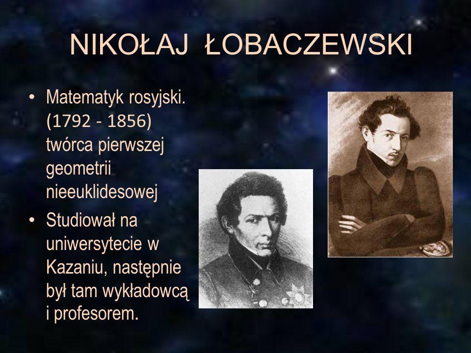 NIKOŁAJ ŁOBACZEWSKI Matematyk rosyjski. (1792 - 1856) twórca pierwszej geometrii nieeuklidesowej.