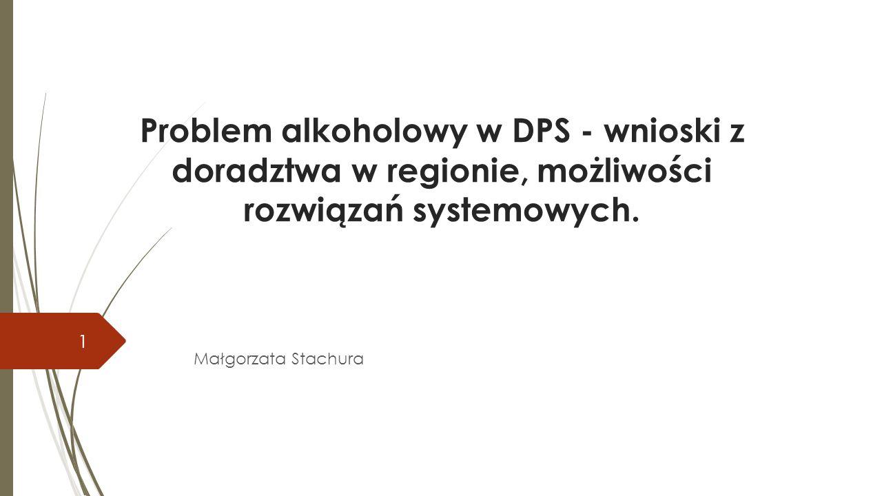Problem alkoholowy w DPS - wnioski z doradztwa w regionie, możliwości rozwiązań systemowych.