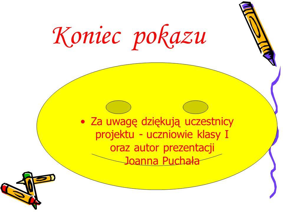 Koniec pokazu Za uwagę dziękują uczestnicy projektu - uczniowie klasy I oraz autor prezentacji Joanna Puchała.