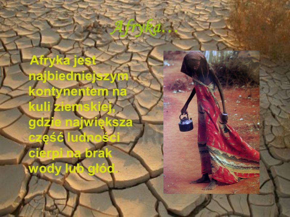 Afryka…Afryka jest najbiedniejszym kontynentem na kuli ziemskiej, gdzie największa część ludności cierpi na brak wody lub głód.