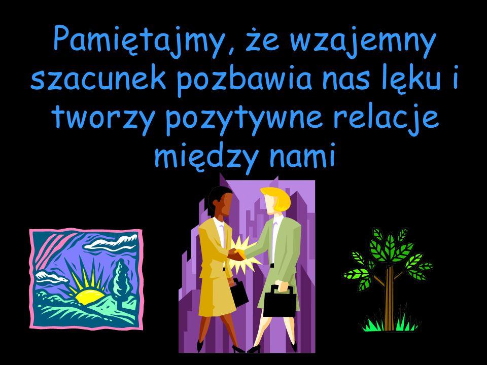 Pamiętajmy, że wzajemny szacunek pozbawia nas lęku i tworzy pozytywne relacje między nami