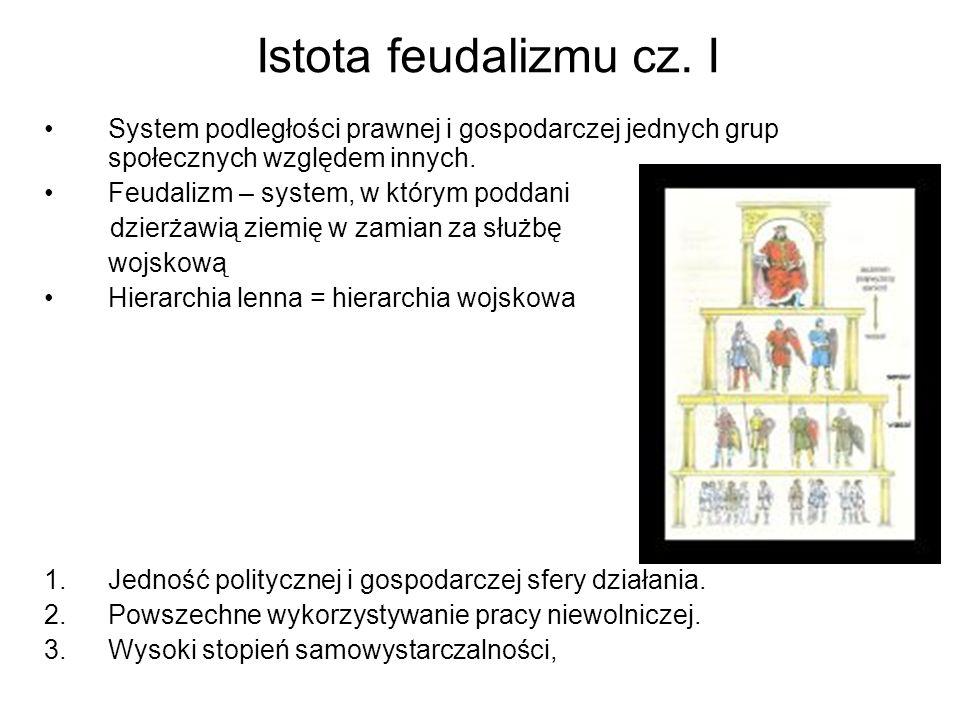 Istota feudalizmu cz. I System podległości prawnej i gospodarczej jednych grup społecznych względem innych.