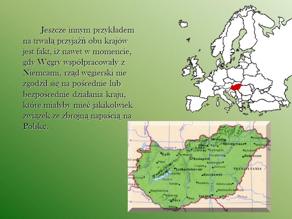 Jeszcze innym przykładem na trwałą przyjaźń obu krajów jest fakt, iż nawet w momencie, gdy Węgry współpracowały z Niemcami, rząd węgierski nie zgodził się na pośrednie lub bezpośrednie działania kraju, które miałyby mieć jakikolwiek związek ze zbrojną napaścią na Polskę.