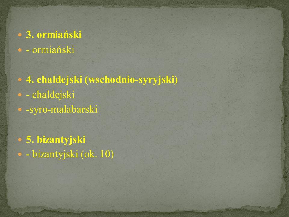 3. ormiański - ormiański. 4. chaldejski (wschodnio-syryjski) - chaldejski. -syro-malabarski. 5. bizantyjski.