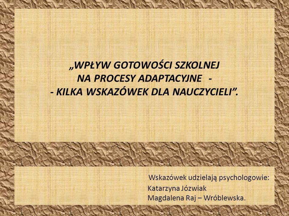 """""""WPŁYW GOTOWOŚCI SZKOLNEJ NA PROCESY ADAPTACYJNE - - KILKA WSKAZÓWEK DLA NAUCZYCIELI ."""
