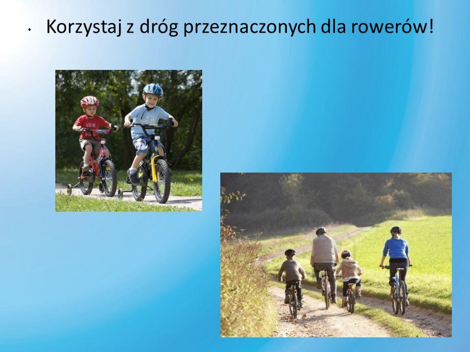 Korzystaj z dróg przeznaczonych dla rowerów!