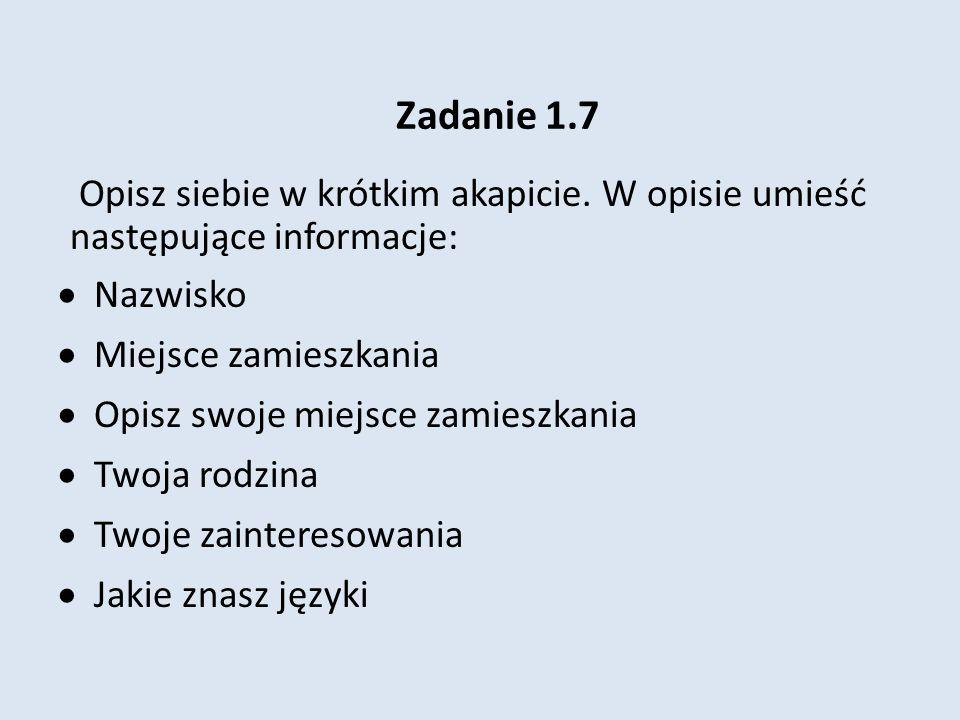 Zadanie 1.7 Opisz siebie w krótkim akapicie. W opisie umieść następujące informacje: Nazwisko. Miejsce zamieszkania.