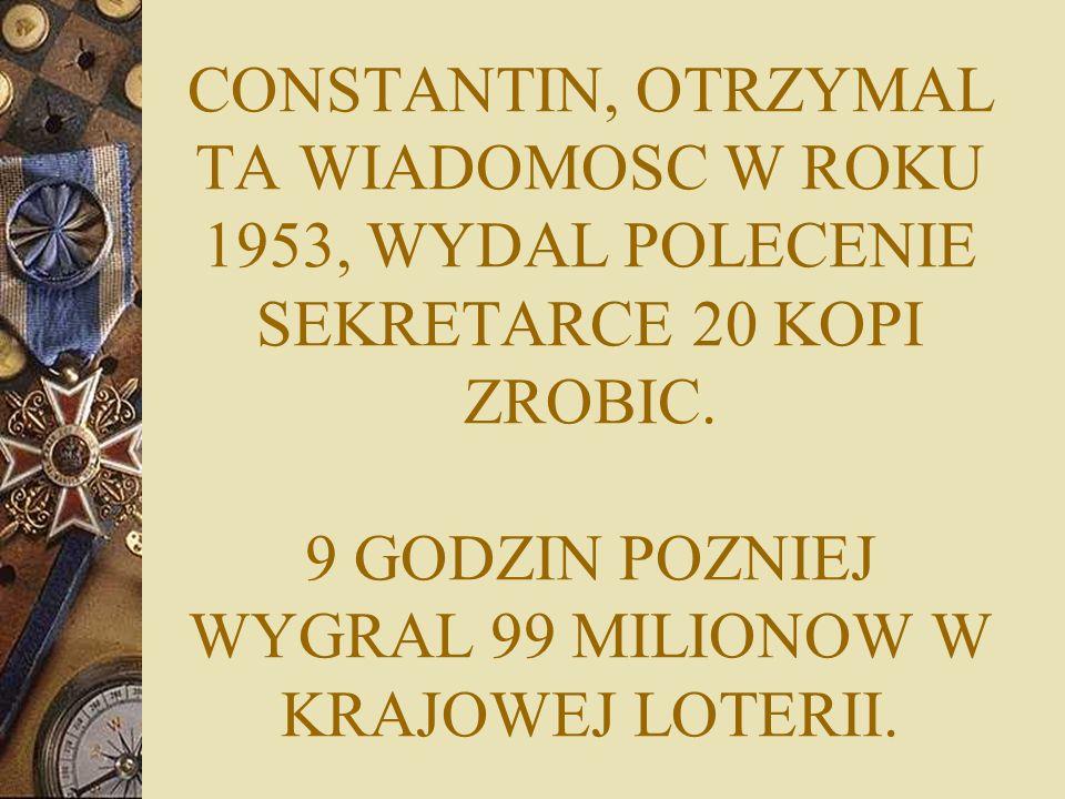 CONSTANTIN, OTRZYMAL TA WIADOMOSC W ROKU 1953, WYDAL POLECENIE SEKRETARCE 20 KOPI ZROBIC.