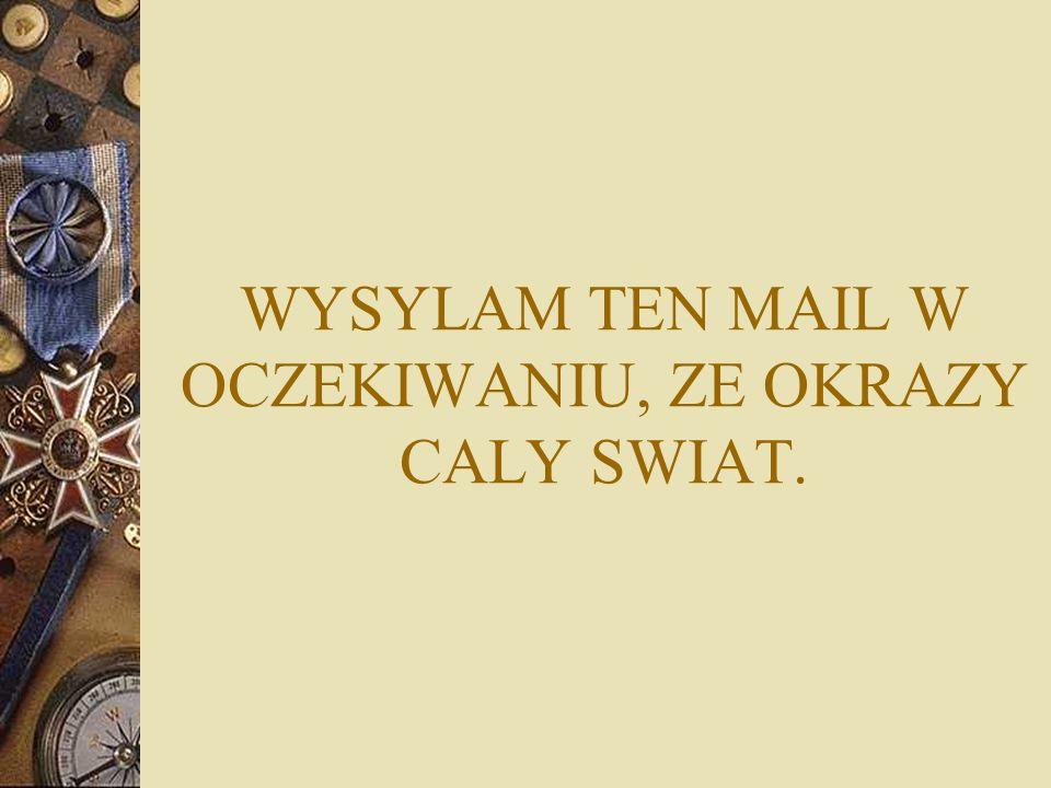WYSYLAM TEN MAIL W OCZEKIWANIU, ZE OKRAZY CALY SWIAT.