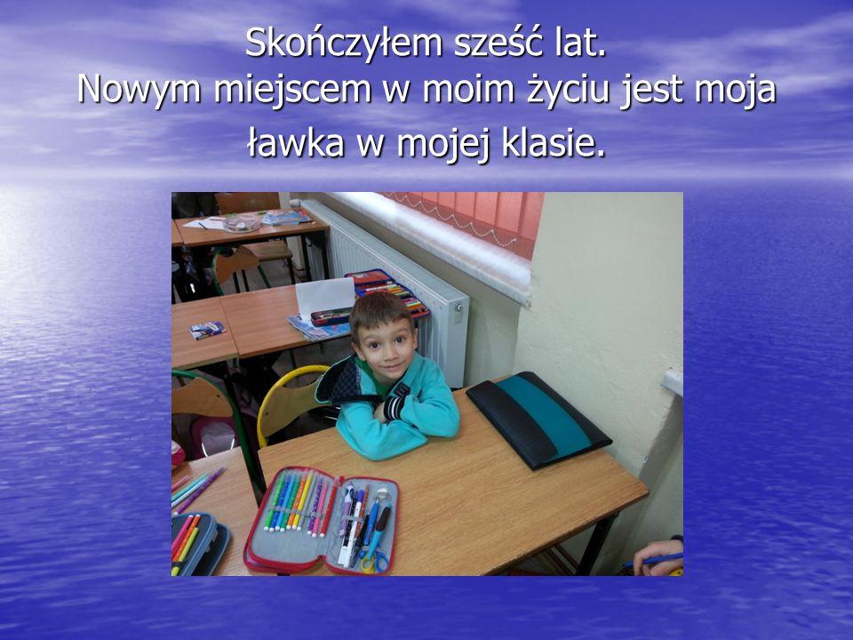 Skończyłem sześć lat. Nowym miejscem w moim życiu jest moja ławka w mojej klasie.