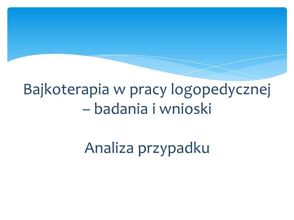 Bajkoterapia w pracy logopedycznej – badania i wnioski Analiza przypadku