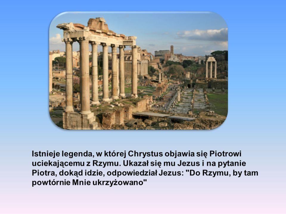 Istnieje legenda, w której Chrystus objawia się Piotrowi uciekającemu z Rzymu.