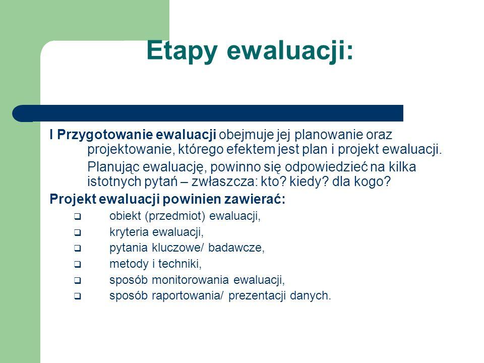 Etapy ewaluacji: I Przygotowanie ewaluacji obejmuje jej planowanie oraz projektowanie, którego efektem jest plan i projekt ewaluacji.