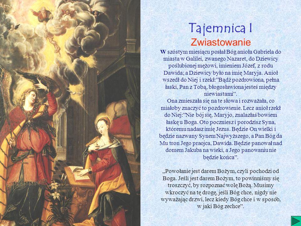 Tajemnica I Zwiastowanie W szóstym miesiącu posłał Bóg anioła Gabriela do miasta w Galilei, zwanego Nazaret, do Dziewicy poślubionej mężowi, imieniem Józef, z rodu Dawida; a Dziewicy było na imię Maryja.