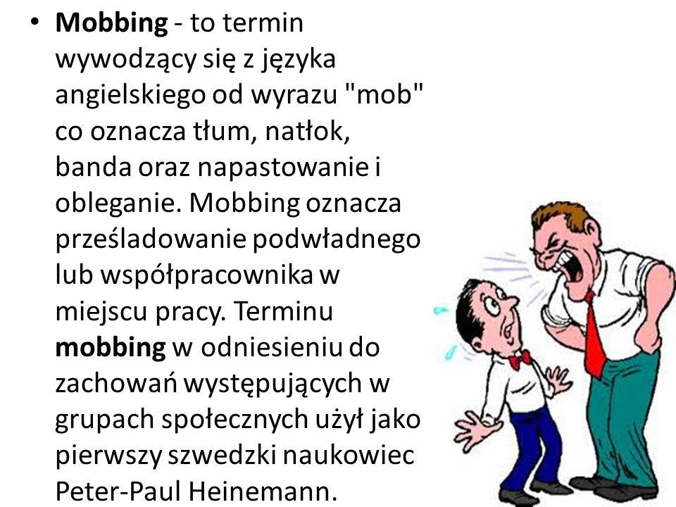 Mobbing - to termin wywodzący się z języka angielskiego od wyrazu mob co oznacza tłum, natłok, banda oraz napastowanie i obleganie.