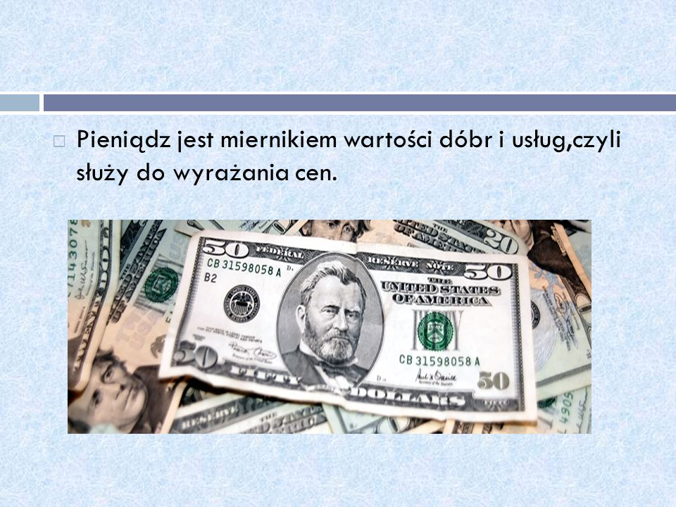 Pieniądz jest miernikiem wartości dóbr i usług,czyli służy do wyrażania cen.