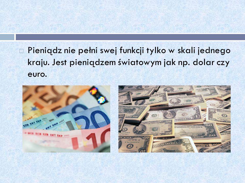 Pieniądz nie pełni swej funkcji tylko w skali jednego kraju