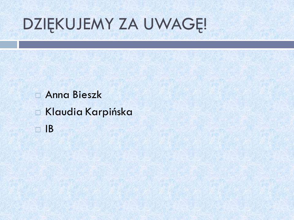DZIĘKUJEMY ZA UWAGĘ! Anna Bieszk Klaudia Karpińska IB