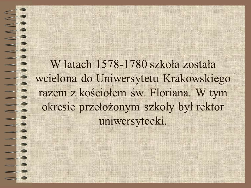 W latach 1578-1780 szkoła została wcielona do Uniwersytetu Krakowskiego razem z kościołem św.