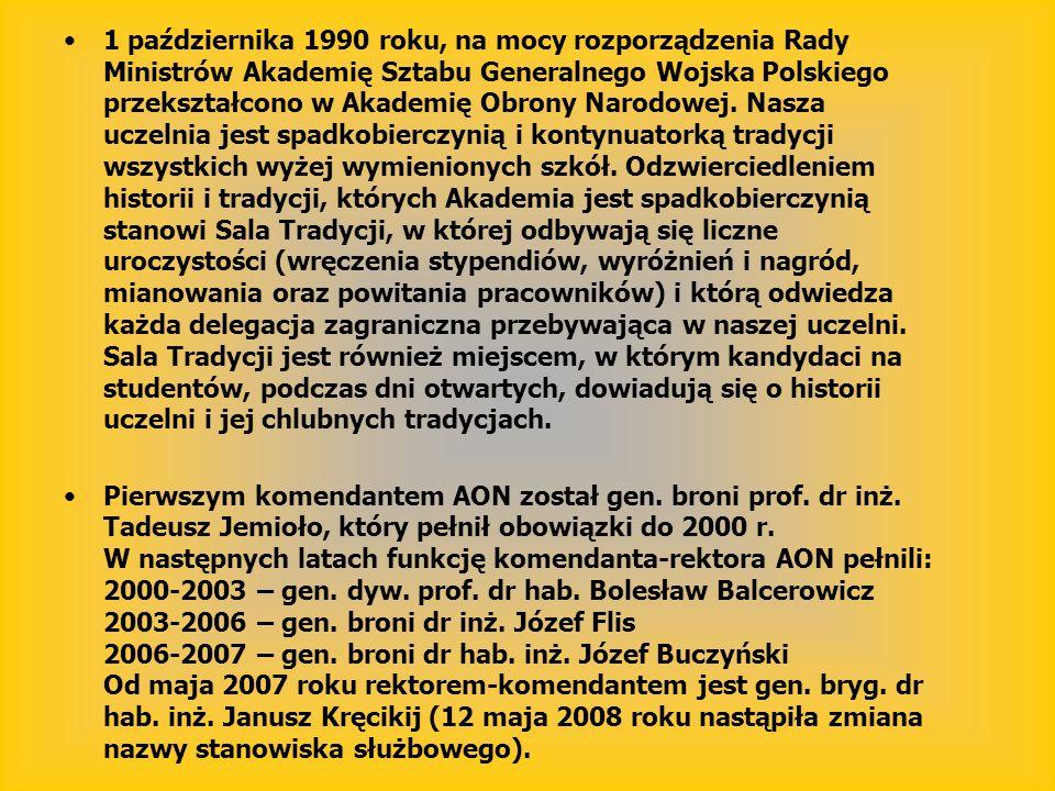 1 października 1990 roku, na mocy rozporządzenia Rady Ministrów Akademię Sztabu Generalnego Wojska Polskiego przekształcono w Akademię Obrony Narodowej. Nasza uczelnia jest spadkobierczynią i kontynuatorką tradycji wszystkich wyżej wymienionych szkół. Odzwierciedleniem historii i tradycji, których Akademia jest spadkobierczynią stanowi Sala Tradycji, w której odbywają się liczne uroczystości (wręczenia stypendiów, wyróżnień i nagród, mianowania oraz powitania pracowników) i którą odwiedza każda delegacja zagraniczna przebywająca w naszej uczelni. Sala Tradycji jest również miejscem, w którym kandydaci na studentów, podczas dni otwartych, dowiadują się o historii uczelni i jej chlubnych tradycjach.